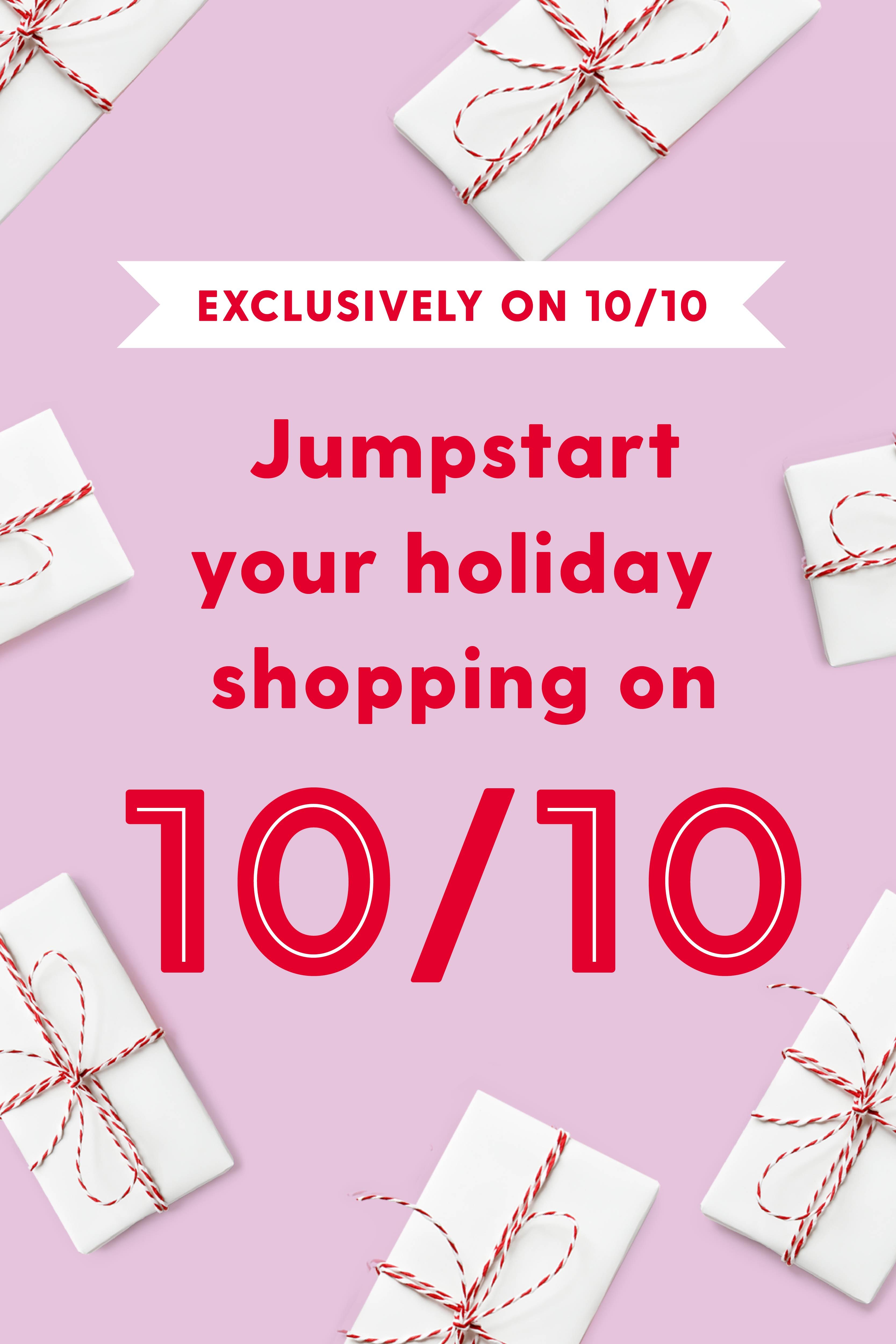 Exclusively on 10/10  Jumpstart your holiday shopping on 10/10