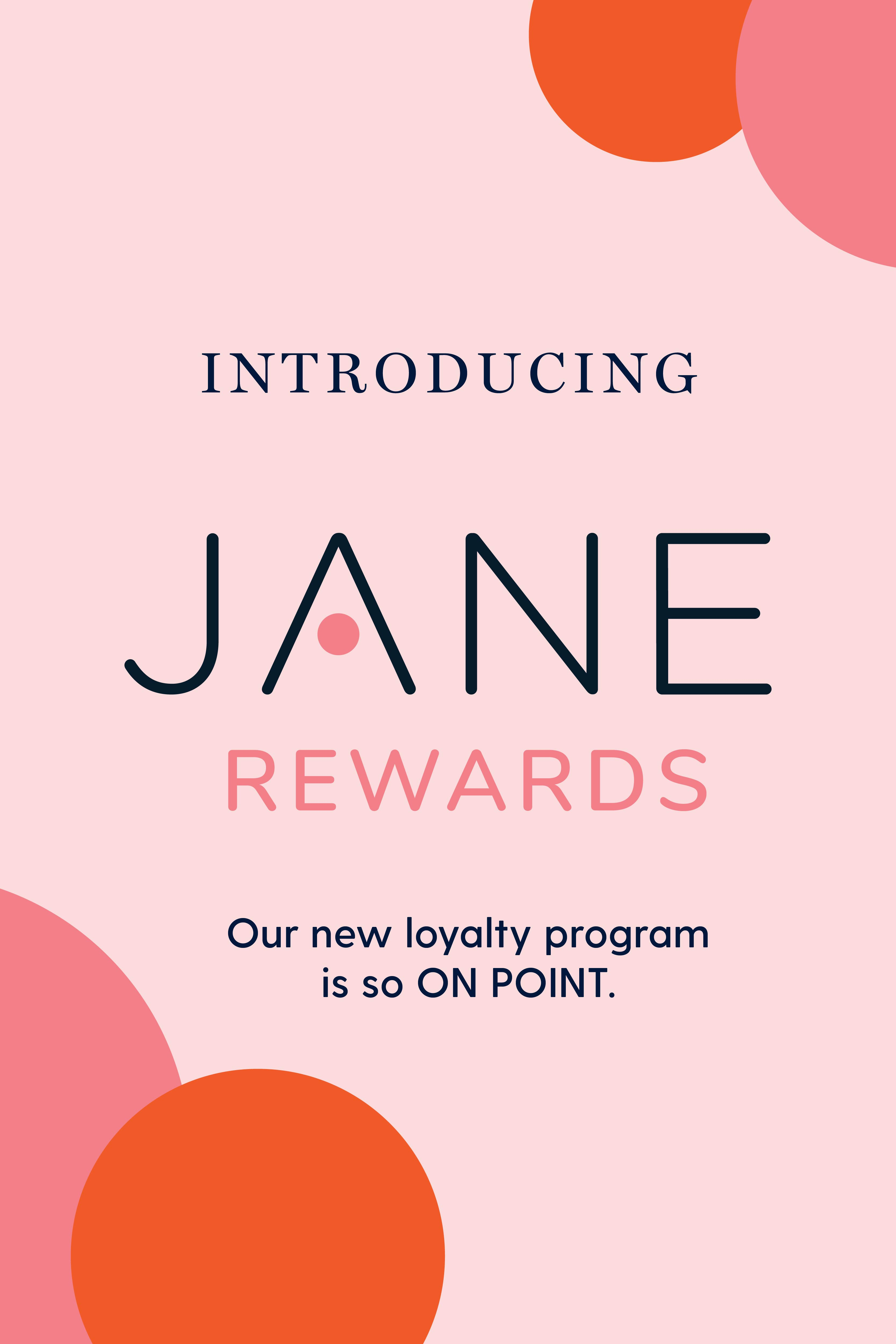 Introducing Jane Rewards. Our new loyalty program is so ON POINT.